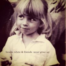 Brooke Whte & Friends - Never Grow Up